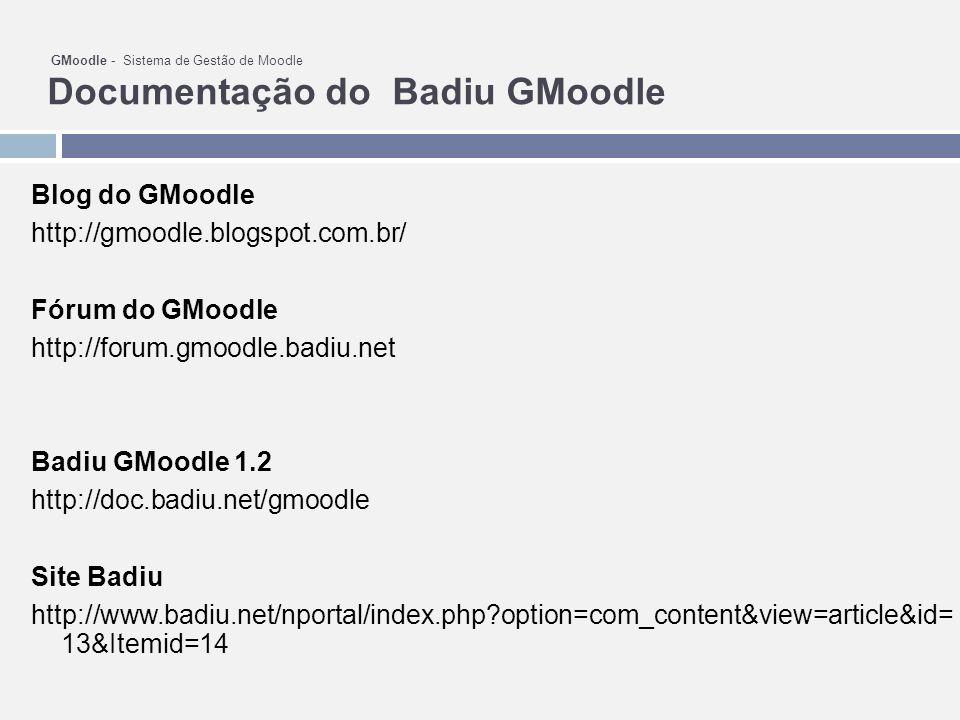 GMoodle - Sistema de Gestão de Moodle Documentação do Badiu GMoodle Blog do GMoodle http://gmoodle.blogspot.com.br/ Fórum do GMoodle http://forum.gmoodle.badiu.net Badiu GMoodle 1.2 http://doc.badiu.net/gmoodle Site Badiu http://www.badiu.net/nportal/index.php?option=com_content&view=article&id= 13&Itemid=14