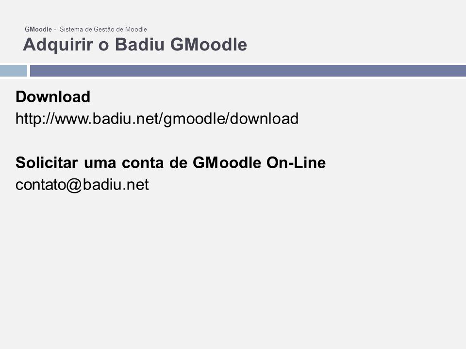 GMoodle - Sistema de Gestão de Moodle Adquirir o Badiu GMoodle Download http://www.badiu.net/gmoodle/download Solicitar uma conta de GMoodle On-Line contato@badiu.net