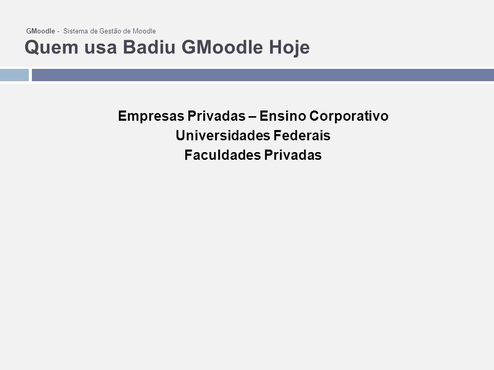 GMoodle - Sistema de Gestão de Moodle Quem usa Badiu GMoodle Hoje Empresas Privadas – Ensino Corporativo Universidades Federais Faculdades Privadas