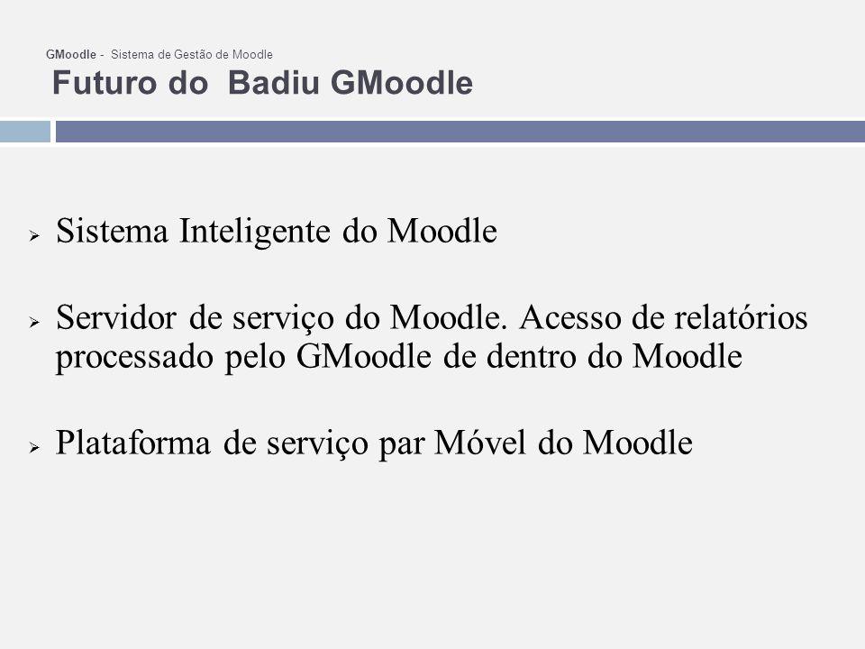 GMoodle - Sistema de Gestão de Moodle Futuro do Badiu GMoodle Sistema Inteligente do Moodle Servidor de serviço do Moodle. Acesso de relatórios proces