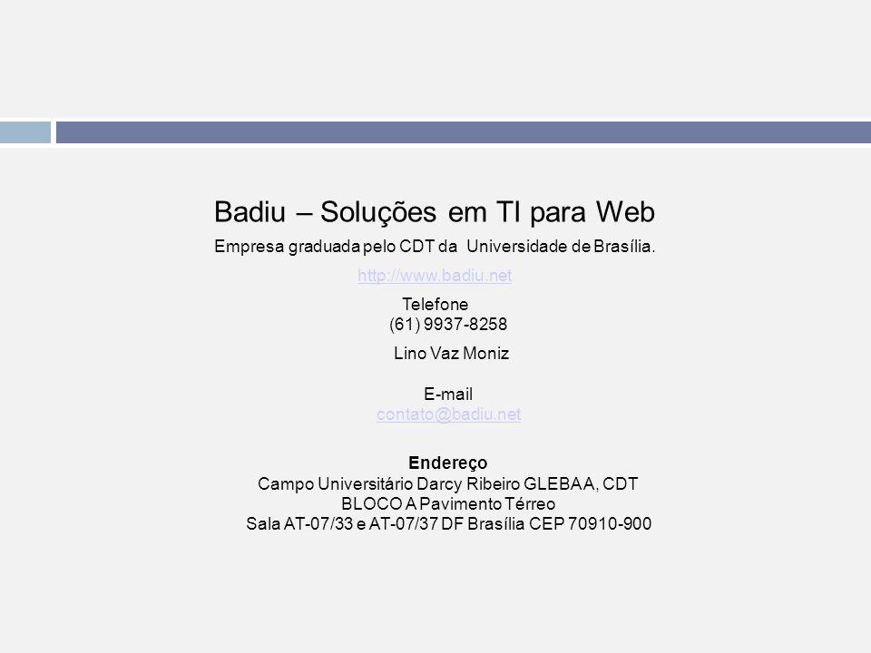 Badiu – Soluções em TI para Web Empresa graduada pelo CDT da Universidade de Brasília. http://www.badiu.net Telefone (61) 9937-8258 Lino Vaz Moniz E-m