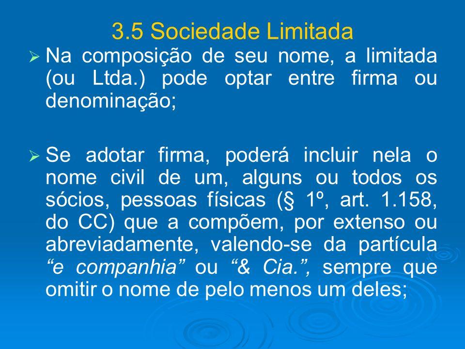 3.5 Sociedade Limitada Na composição de seu nome, a limitada (ou Ltda.) pode optar entre firma ou denominação; Se adotar firma, poderá incluir nela o