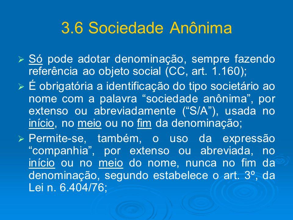 3.6 Sociedade Anônima Só pode adotar denominação, sempre fazendo referência ao objeto social (CC, art. 1.160); É obrigatória a identificação do tipo s