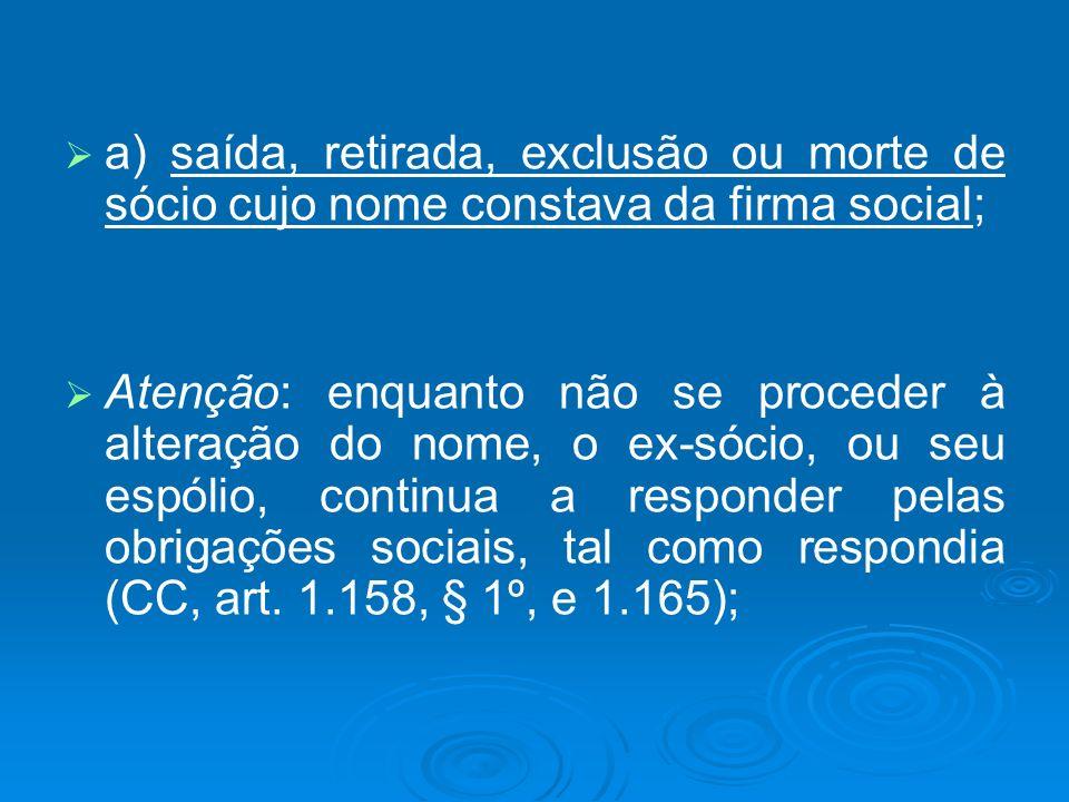 a) saída, retirada, exclusão ou morte de sócio cujo nome constava da firma social; Atenção: enquanto não se proceder à alteração do nome, o ex-sócio,