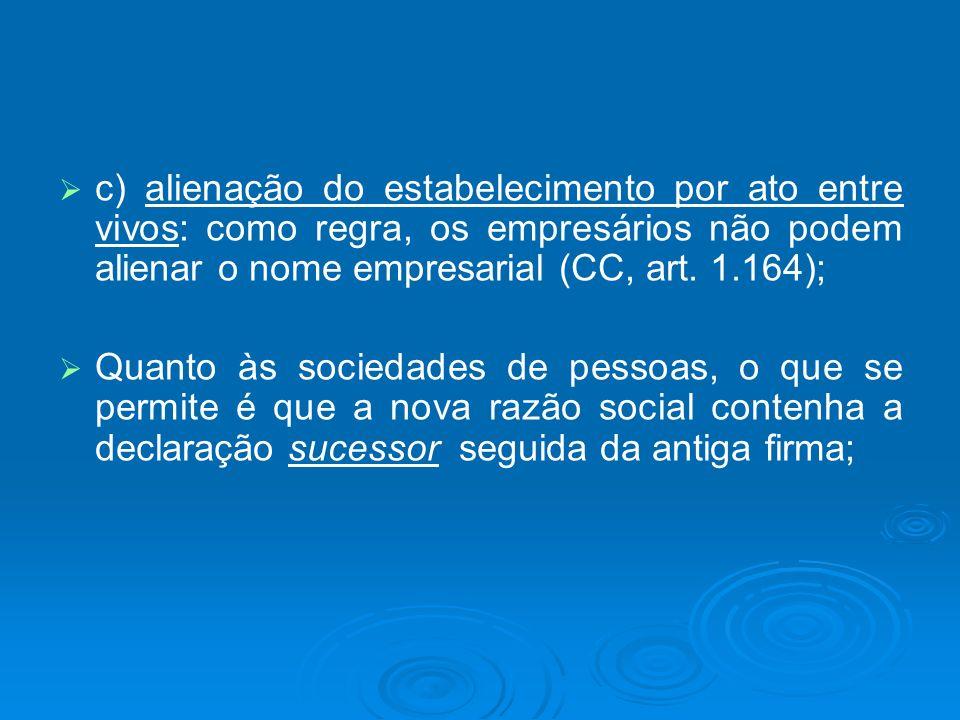 c) alienação do estabelecimento por ato entre vivos: como regra, os empresários não podem alienar o nome empresarial (CC, art. 1.164); Quanto às socie