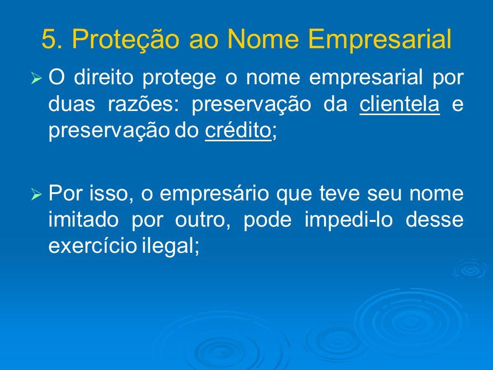 5. Proteção ao Nome Empresarial O direito protege o nome empresarial por duas razões: preservação da clientela e preservação do crédito; Por isso, o e