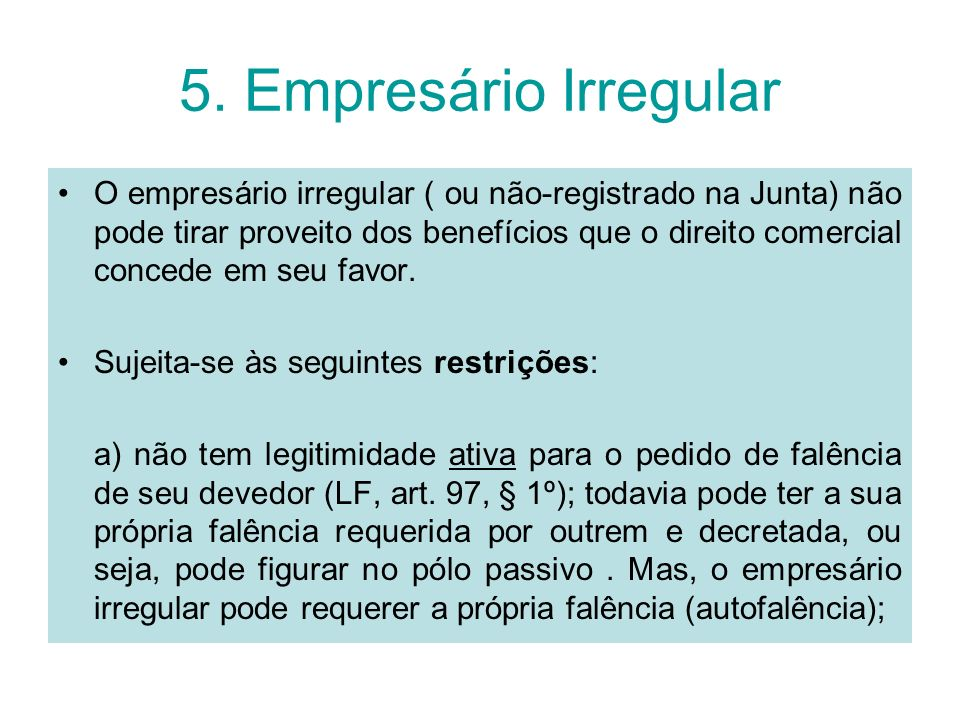 5. Empresário Irregular O empresário irregular ( ou não-registrado na Junta) não pode tirar proveito dos benefícios que o direito comercial concede em