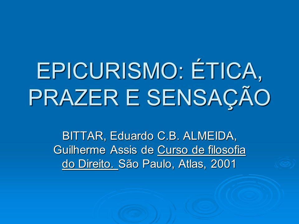 EPICURISMO: ÉTICA, PRAZER E SENSAÇÃO BITTAR, Eduardo C.B. ALMEIDA, Guilherme Assis de Curso de filosofia do Direito. São Paulo, Atlas, 2001