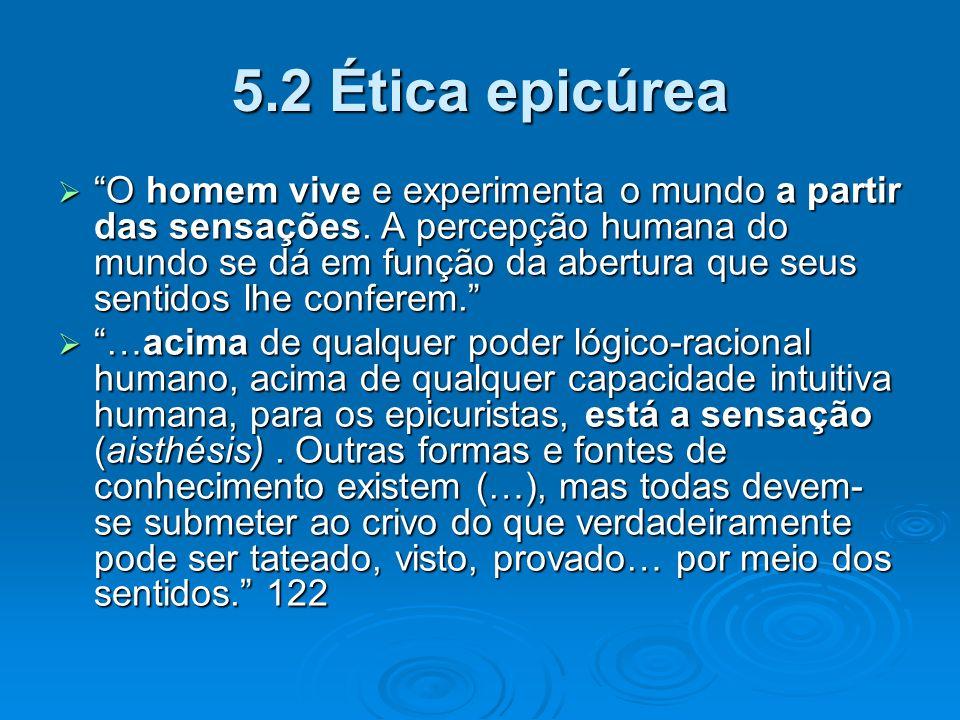 5.2 Ética epicúrea O homem vive e experimenta o mundo a partir das sensações. A percepção humana do mundo se dá em função da abertura que seus sentido