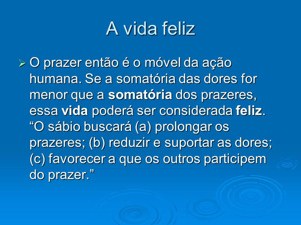 A vida feliz O prazer então é o móvel da ação humana. Se a somatória das dores for menor que a somatória dos prazeres, essa vida poderá ser considerad