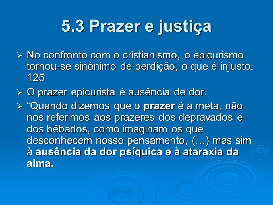 5.3 Prazer e justiça No confronto com o cristianismo, o epicurismo tornou-se sinônimo de perdição, o que é injusto. 125 No confronto com o cristianism