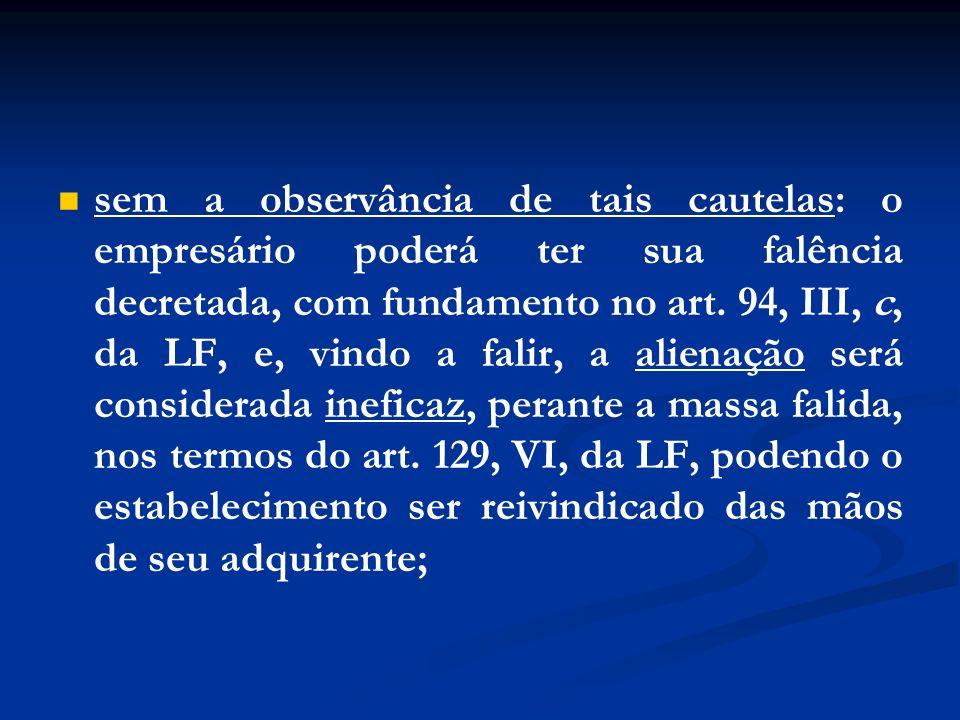 sem a observância de tais cautelas: o empresário poderá ter sua falência decretada, com fundamento no art. 94, III, c, da LF, e, vindo a falir, a alie