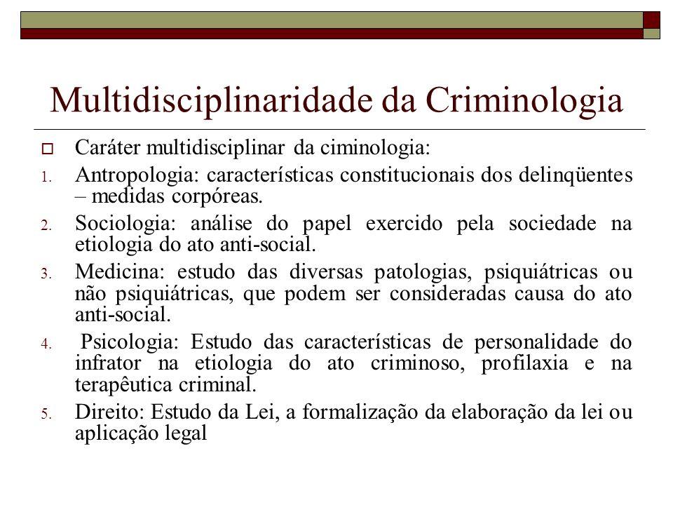 Multidisciplinaridade da Criminologia Caráter multidisciplinar da ciminologia: 1. Antropologia: características constitucionais dos delinqüentes – med
