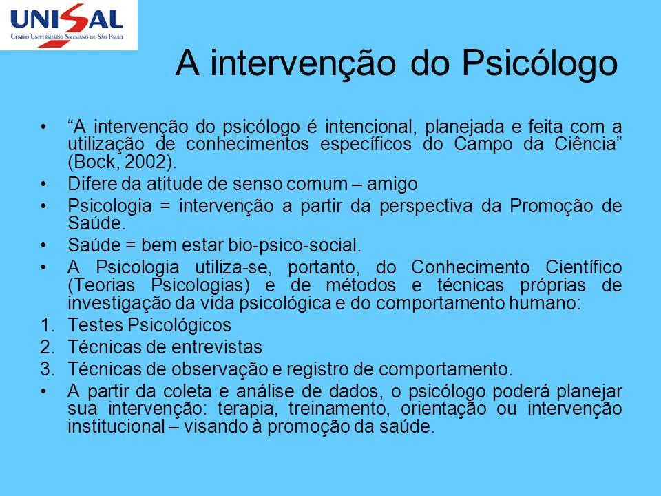 A intervenção do Psicólogo A intervenção do psicólogo é intencional, planejada e feita com a utilização de conhecimentos específicos do Campo da Ciênc