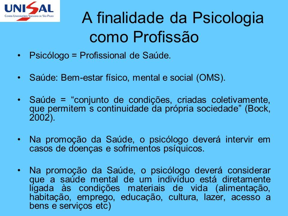 A finalidade da Psicologia como Profissão Psicólogo = Profissional de Saúde. Saúde: Bem-estar físico, mental e social (OMS). Saúde = conjunto de condi