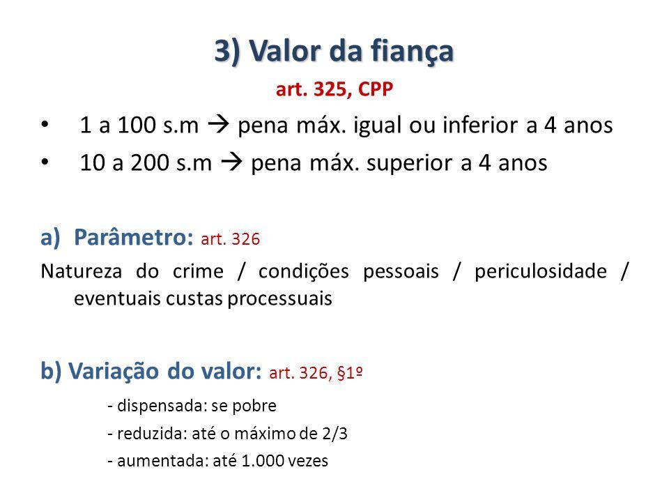 3) Valor da fiança art. 325, CPP 1 a 100 s.m pena máx. igual ou inferior a 4 anos 10 a 200 s.m pena máx. superior a 4 anos a)Parâmetro: art. 326 Natur