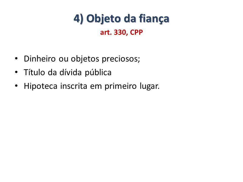 4) Objeto da fiança art. 330, CPP Dinheiro ou objetos preciosos; Título da dívida pública Hipoteca inscrita em primeiro lugar.