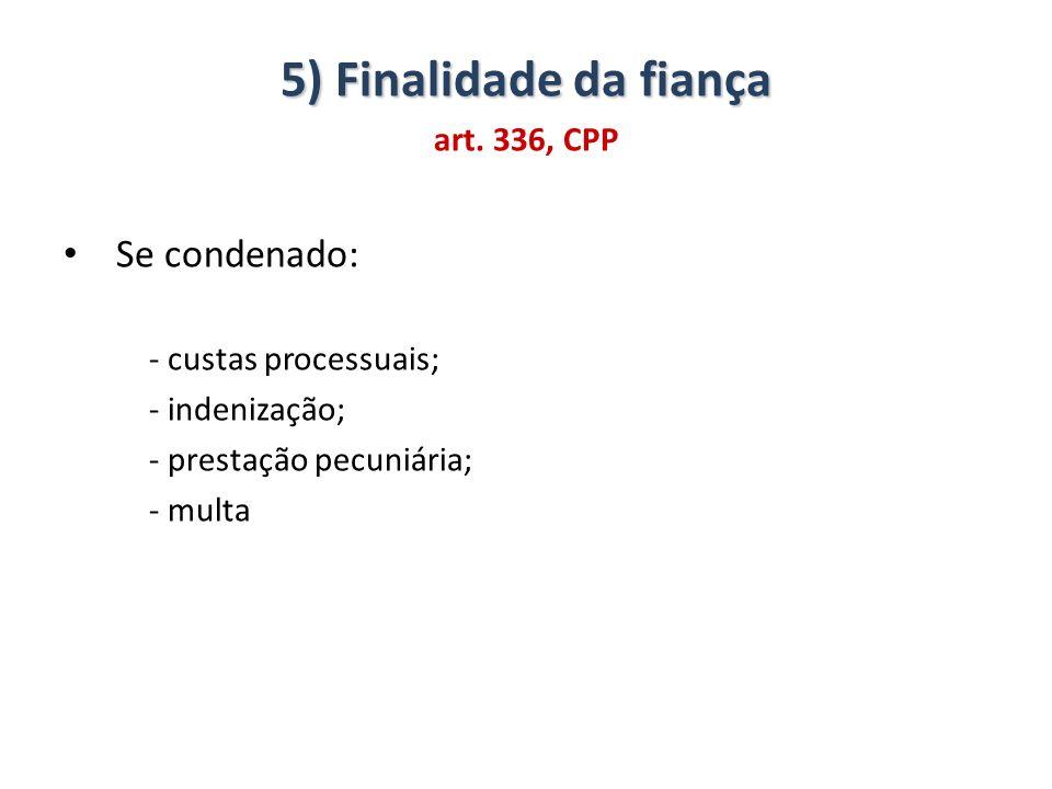 5) Finalidade da fiança art. 336, CPP Se condenado: - custas processuais; - indenização; - prestação pecuniária; - multa