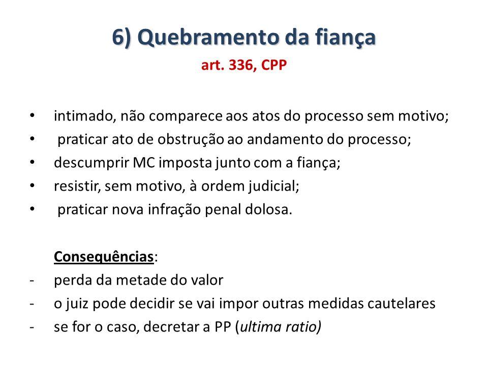 6) Quebramento da fiança art. 336, CPP intimado, não comparece aos atos do processo sem motivo; praticar ato de obstrução ao andamento do processo; de