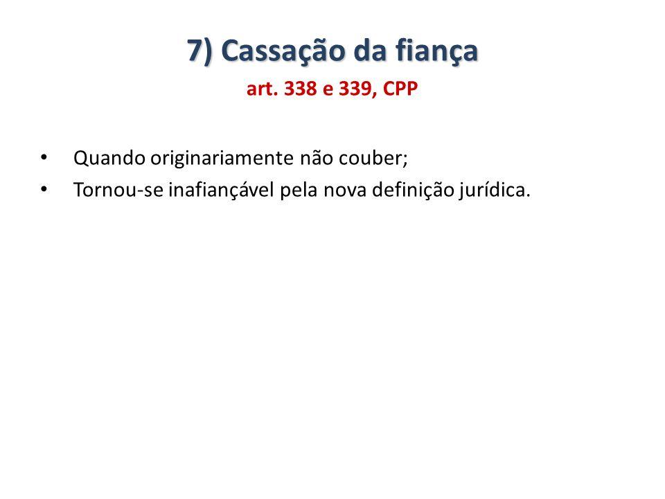 7) Cassação da fiança art. 338 e 339, CPP Quando originariamente não couber; Tornou-se inafiançável pela nova definição jurídica.
