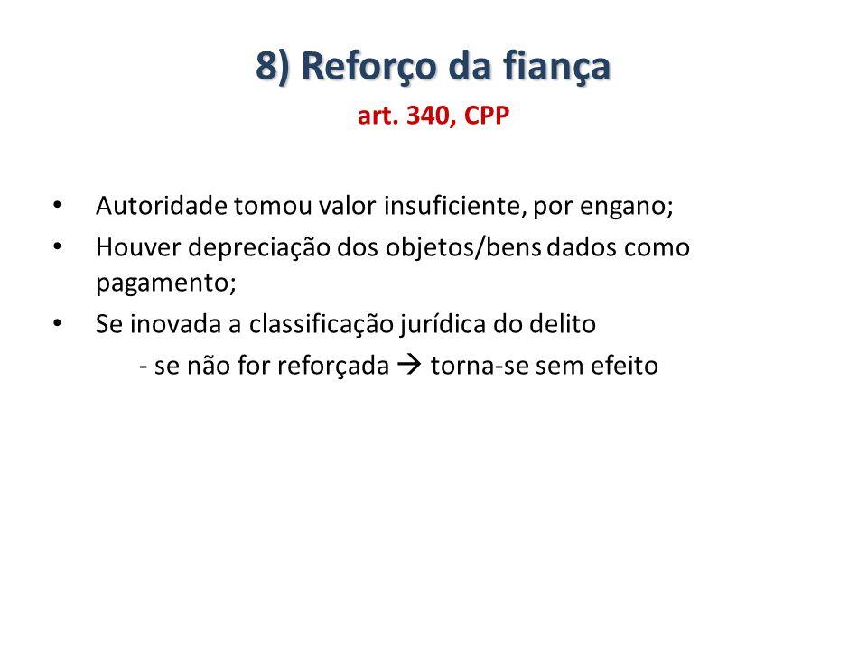 8) Reforço da fiança art. 340, CPP Autoridade tomou valor insuficiente, por engano; Houver depreciação dos objetos/bens dados como pagamento; Se inova