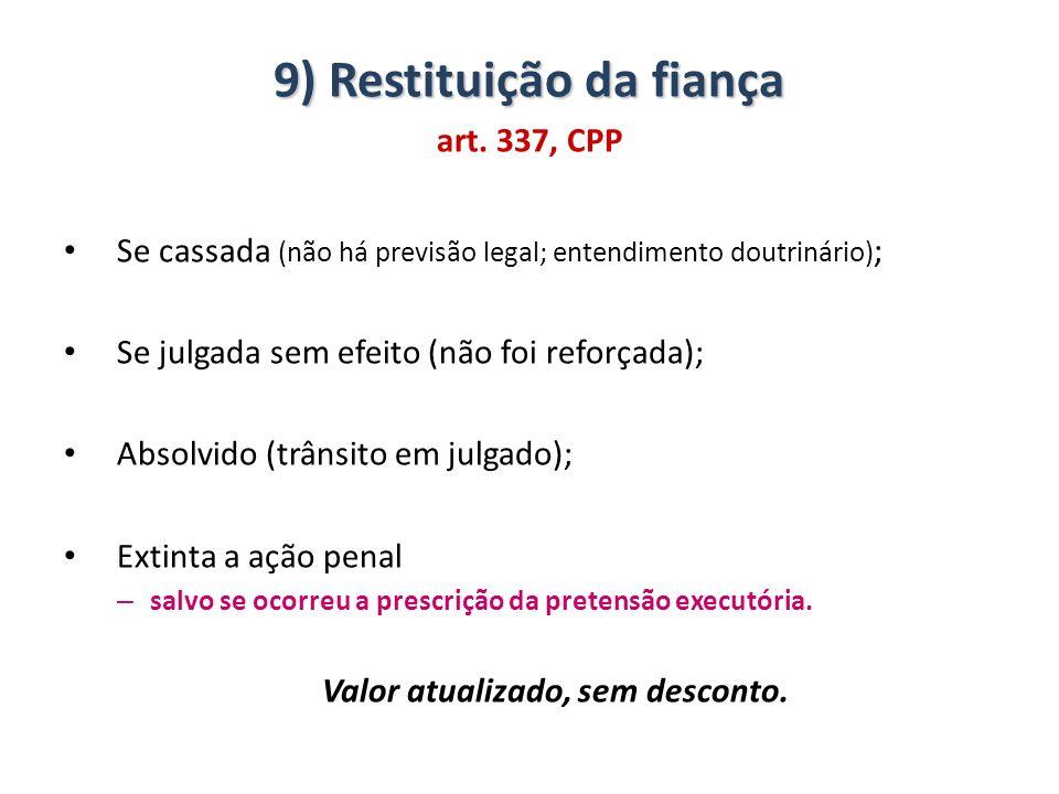 9) Restituição da fiança art. 337, CPP Se cassada (não há previsão legal; entendimento doutrinário) ; Se julgada sem efeito (não foi reforçada); Absol