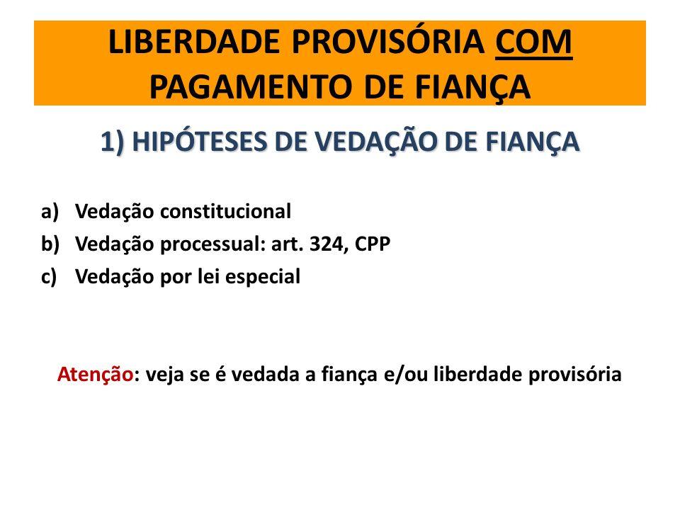 LIBERDADE PROVISÓRIA COM PAGAMENTO DE FIANÇA 1) HIPÓTESES DE VEDAÇÃO DE FIANÇA a)Vedação constitucional b)Vedação processual: art. 324, CPP c)Vedação