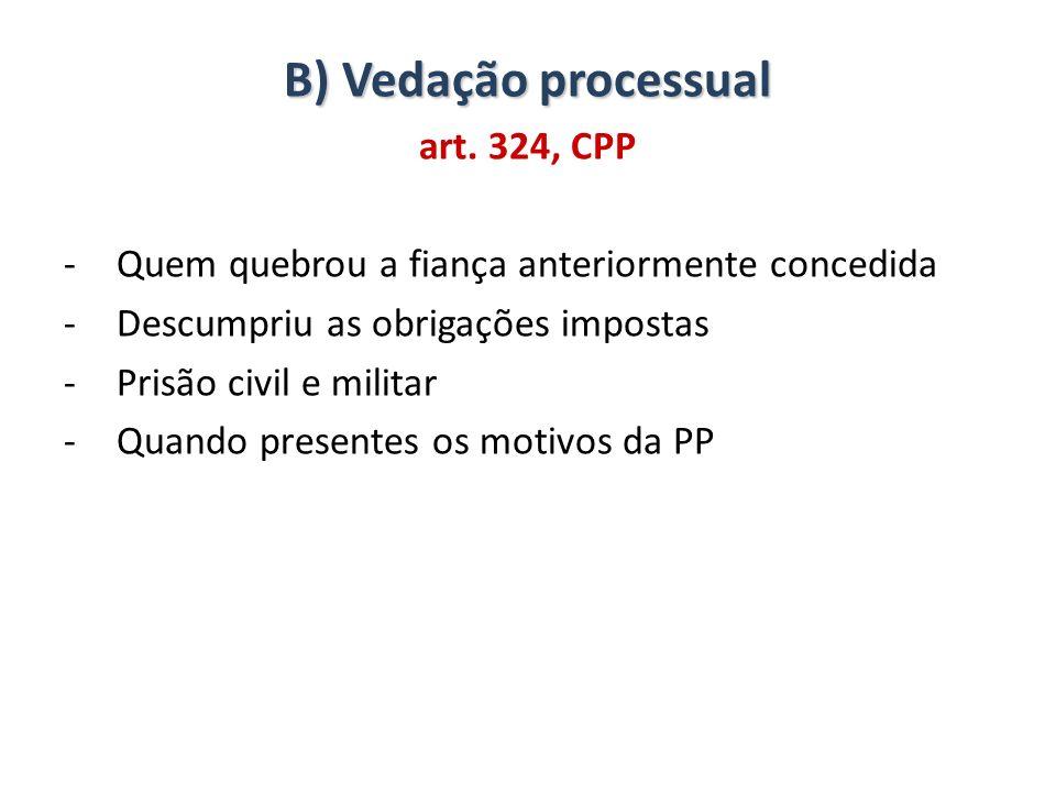 B) Vedação processual art. 324, CPP -Quem quebrou a fiança anteriormente concedida -Descumpriu as obrigações impostas -Prisão civil e militar -Quando