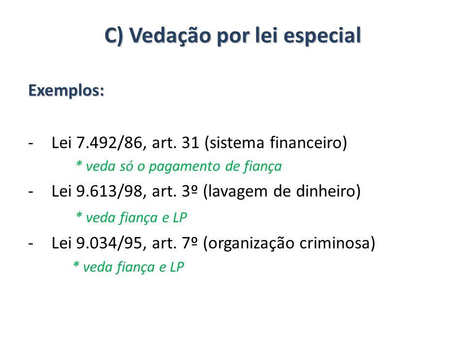C) Vedação por lei especial Exemplos: -Lei 7.492/86, art. 31 (sistema financeiro) * veda só o pagamento de fiança -Lei 9.613/98, art. 3º (lavagem de d