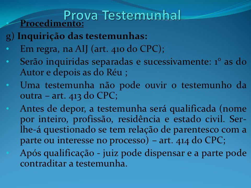 Procedimento: g) Inquirição das testemunhas: Em regra, na AIJ (art. 410 do CPC); Serão inquiridas separadas e sucessivamente: 1° as do Autor e depois