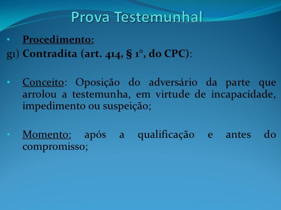Procedimento: g1) Contradita (art. 414, § 1°, do CPC): Conceito: Oposição do adversário da parte que arrolou a testemunha, em virtude de incapacidade,