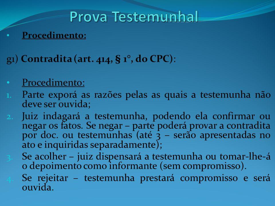 Procedimento: g1) Contradita (art. 414, § 1°, do CPC): Procedimento: 1. Parte exporá as razões pelas as quais a testemunha não deve ser ouvida; 2. Jui