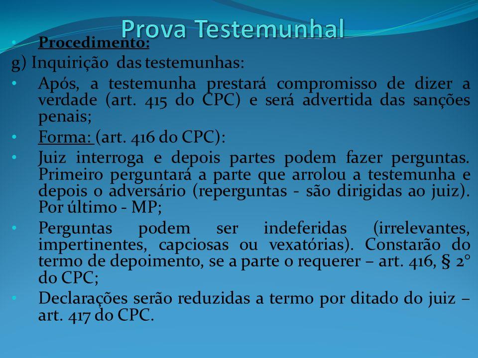 Procedimento: g) Inquirição das testemunhas: Após, a testemunha prestará compromisso de dizer a verdade (art. 415 do CPC) e será advertida das sanções
