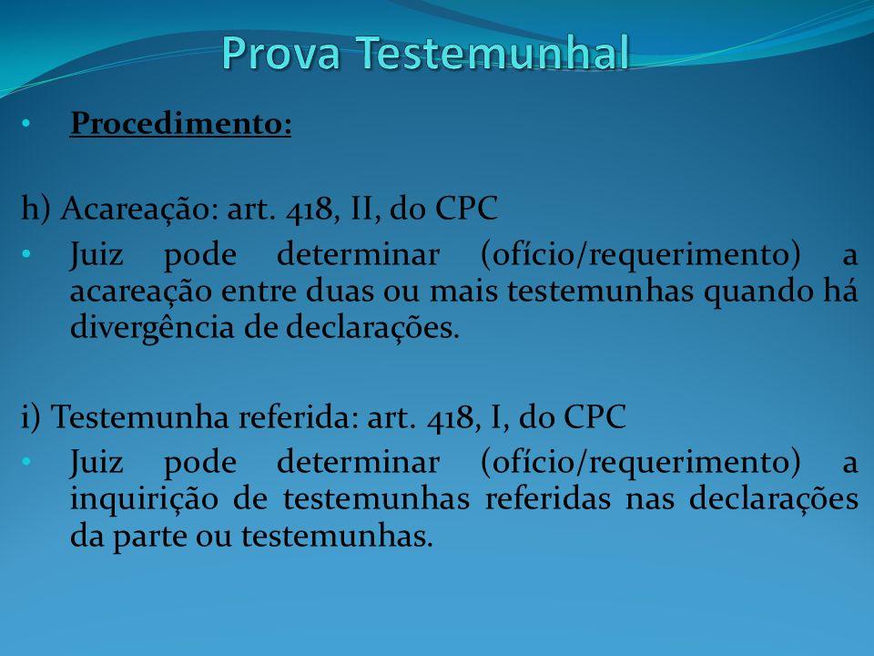 Procedimento: h) Acareação: art. 418, II, do CPC Juiz pode determinar (ofício/requerimento) a acareação entre duas ou mais testemunhas quando há diver