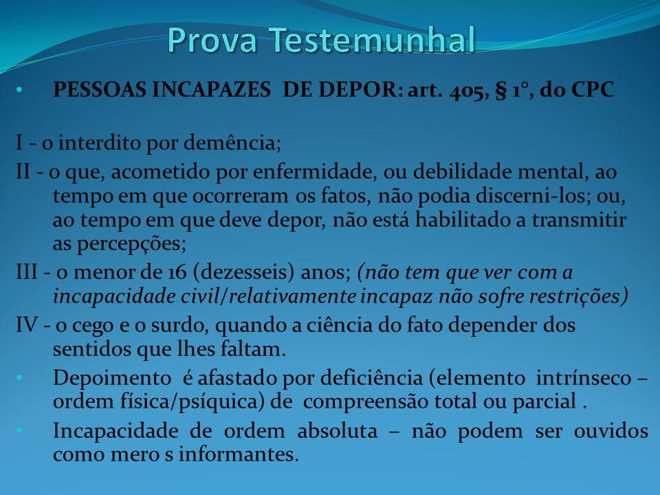PESSOAS INCAPAZES DE DEPOR: art. 405, § 1°, do CPC I - o interdito por demência; II - o que, acometido por enfermidade, ou debilidade mental, ao tempo