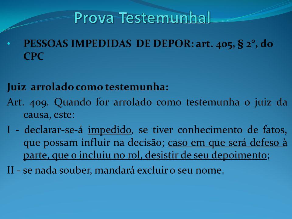 PESSOAS IMPEDIDAS DE DEPOR: art. 405, § 2°, do CPC Juiz arrolado como testemunha: Art. 409. Quando for arrolado como testemunha o juiz da causa, este: