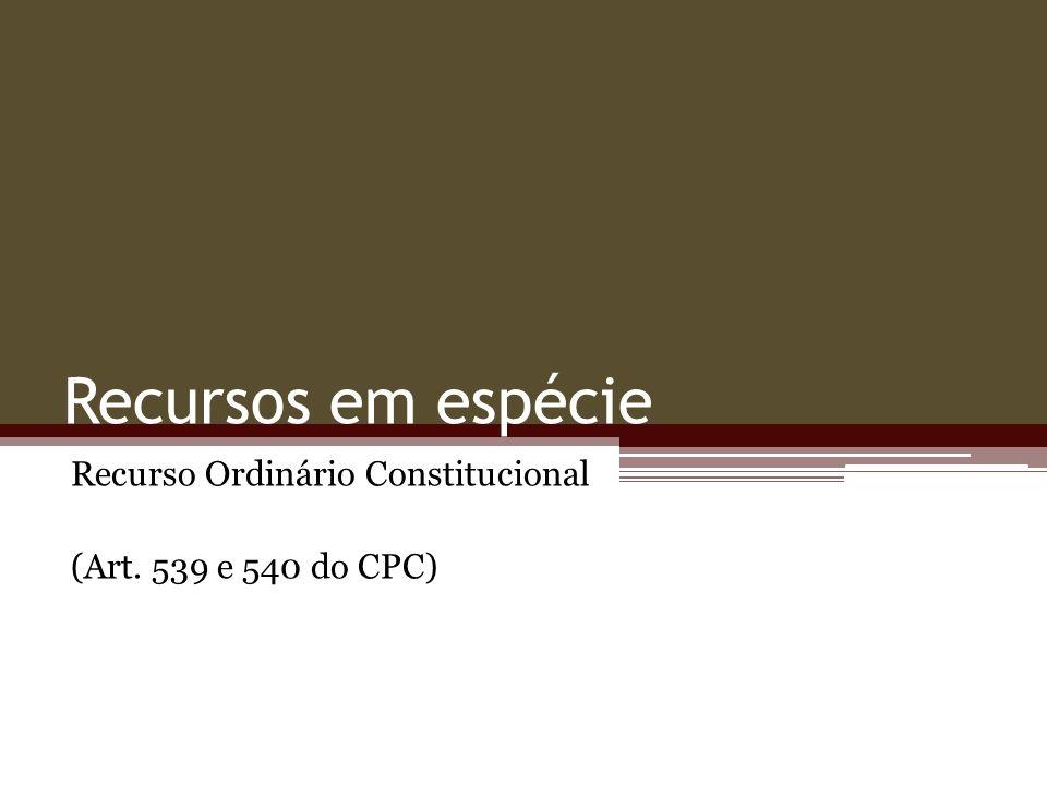 Recursos em espécie Recurso Ordinário Constitucional (Art. 539 e 540 do CPC)