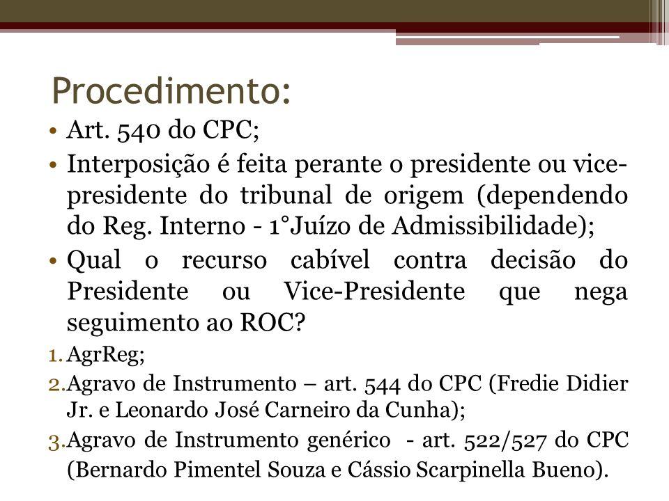 Art. 540 do CPC; Interposição é feita perante o presidente ou vice- presidente do tribunal de origem (dependendo do Reg. Interno - 1°Juízo de Admissib