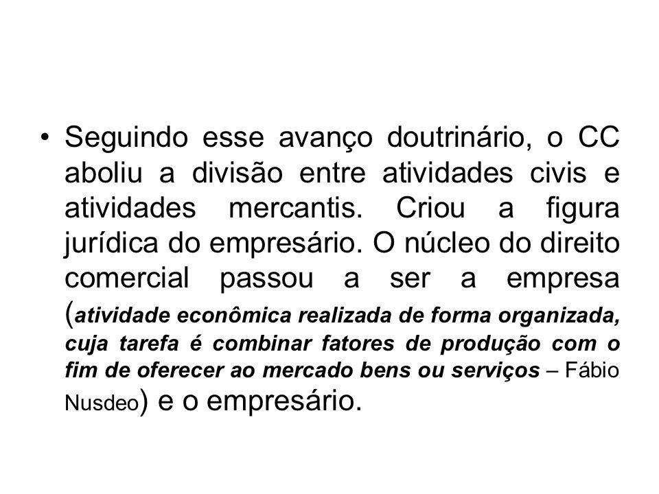 Seguindo esse avanço doutrinário, o CC aboliu a divisão entre atividades civis e atividades mercantis. Criou a figura jurídica do empresário. O núcleo