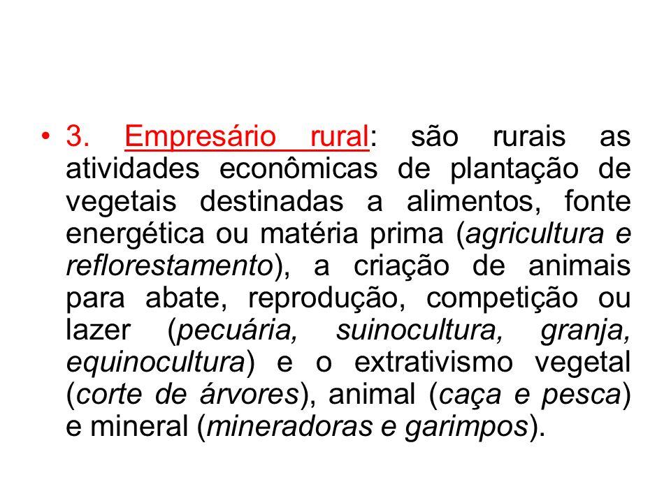 3. Empresário rural: são rurais as atividades econômicas de plantação de vegetais destinadas a alimentos, fonte energética ou matéria prima (agricultu