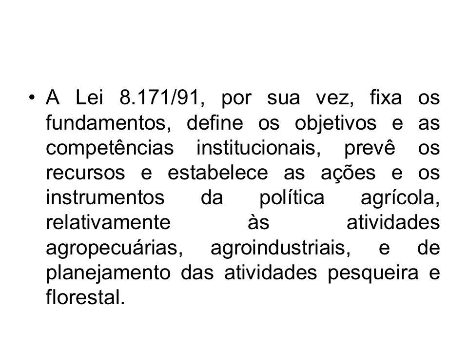 A Lei 8.171/91, por sua vez, fixa os fundamentos, define os objetivos e as competências institucionais, prevê os recursos e estabelece as ações e os i