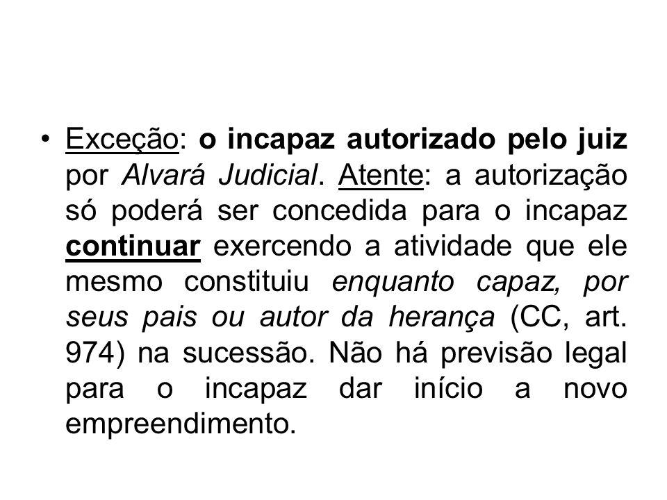Exceção: o incapaz autorizado pelo juiz por Alvará Judicial. Atente: a autorização só poderá ser concedida para o incapaz continuar exercendo a ativid