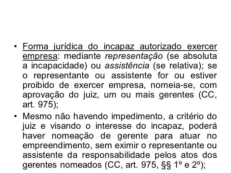 Forma jurídica do incapaz autorizado exercer empresa: mediante representação (se absoluta a incapacidade) ou assistência (se relativa); se o represent
