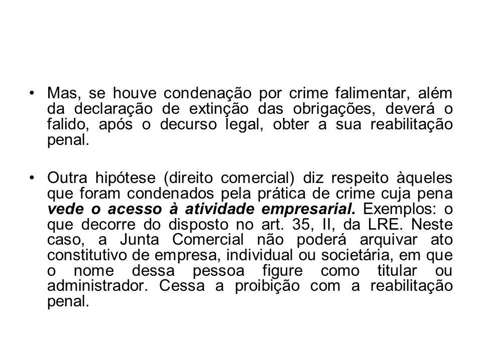 Mas, se houve condenação por crime falimentar, além da declaração de extinção das obrigações, deverá o falido, após o decurso legal, obter a sua reabi