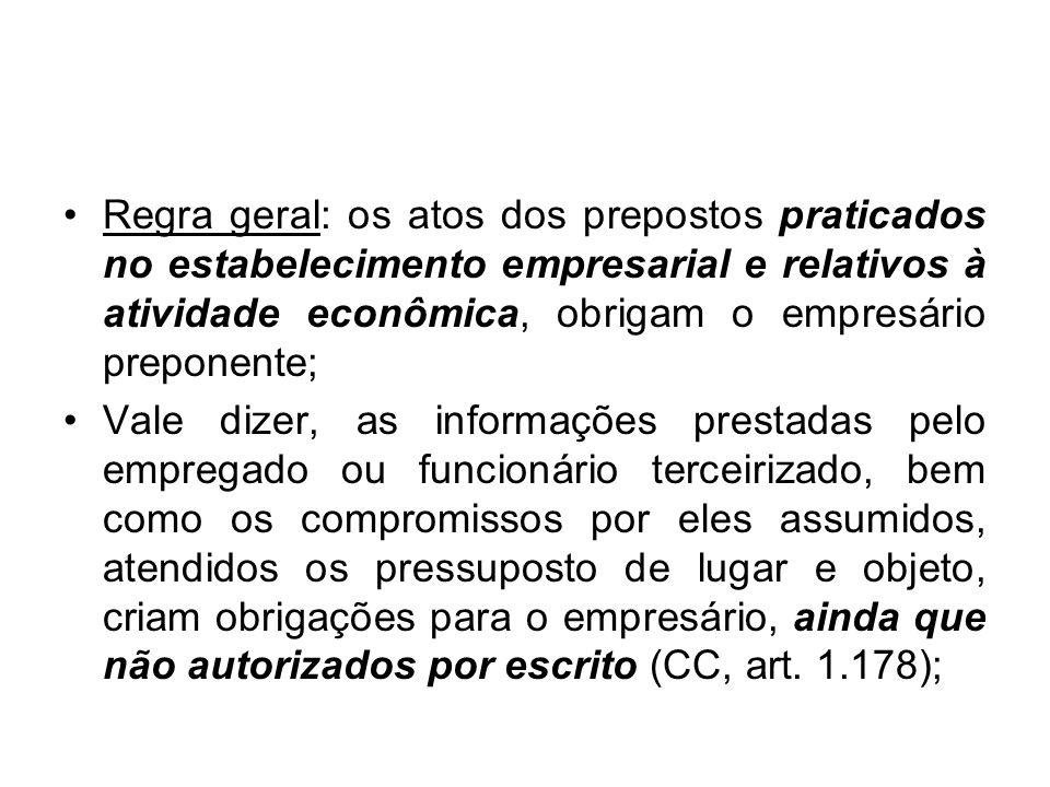Regra geral: os atos dos prepostos praticados no estabelecimento empresarial e relativos à atividade econômica, obrigam o empresário preponente; Vale