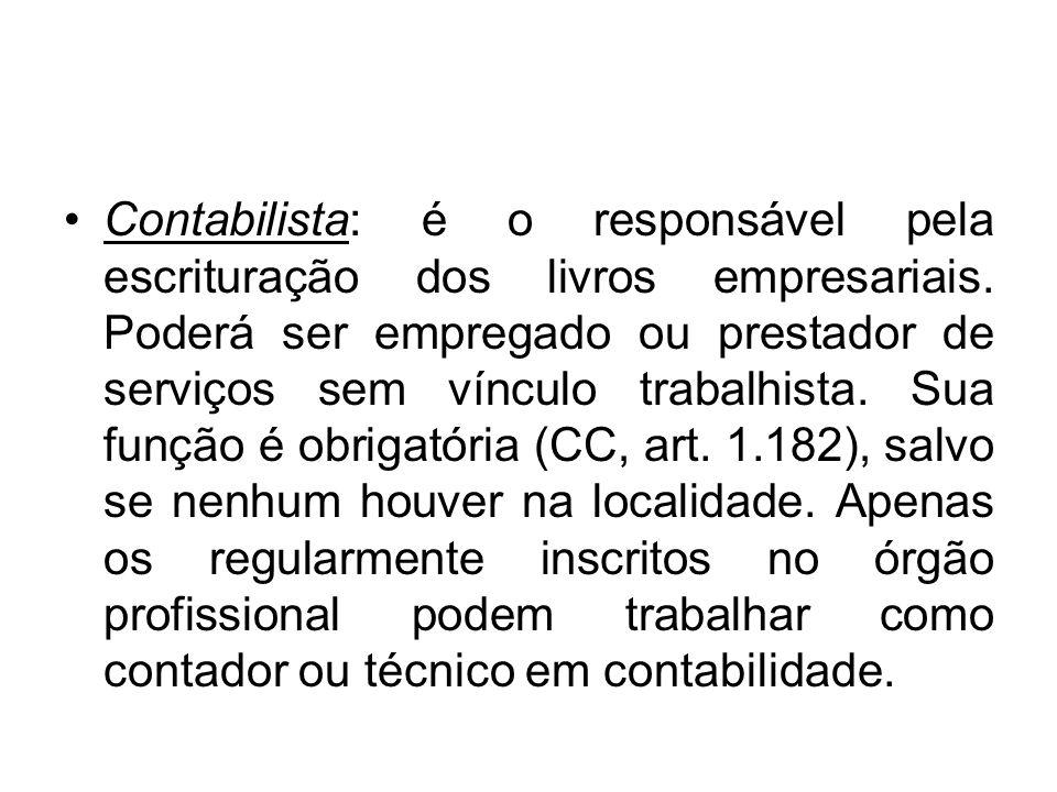 Contabilista: é o responsável pela escrituração dos livros empresariais. Poderá ser empregado ou prestador de serviços sem vínculo trabalhista. Sua fu