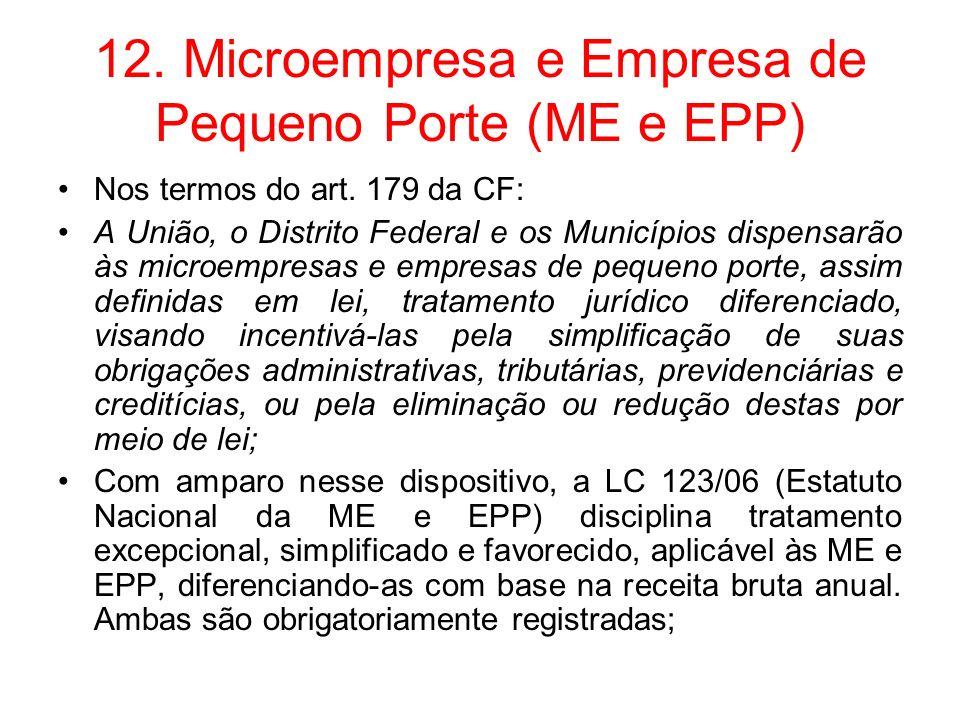 12. Microempresa e Empresa de Pequeno Porte (ME e EPP) Nos termos do art. 179 da CF: A União, o Distrito Federal e os Municípios dispensarão às microe