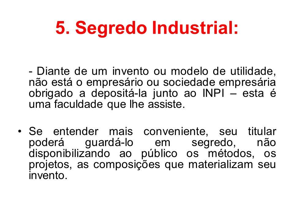 5. Segredo Industrial: - Diante de um invento ou modelo de utilidade, não está o empresário ou sociedade empresária obrigado a depositá-la junto ao IN