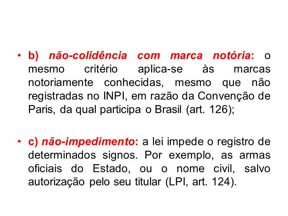 b) não-colidência com marca notória: o mesmo critério aplica-se às marcas notoriamente conhecidas, mesmo que não registradas no INPI, em razão da Convenção de Paris, da qual participa o Brasil (art.