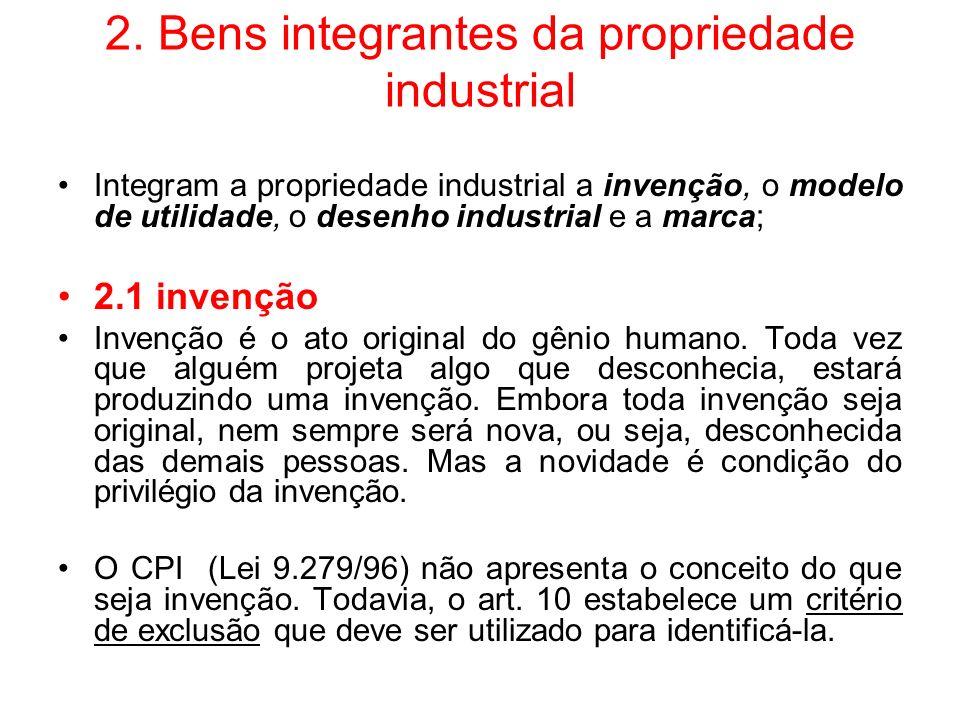 2. Bens integrantes da propriedade industrial Integram a propriedade industrial a invenção, o modelo de utilidade, o desenho industrial e a marca; 2.1